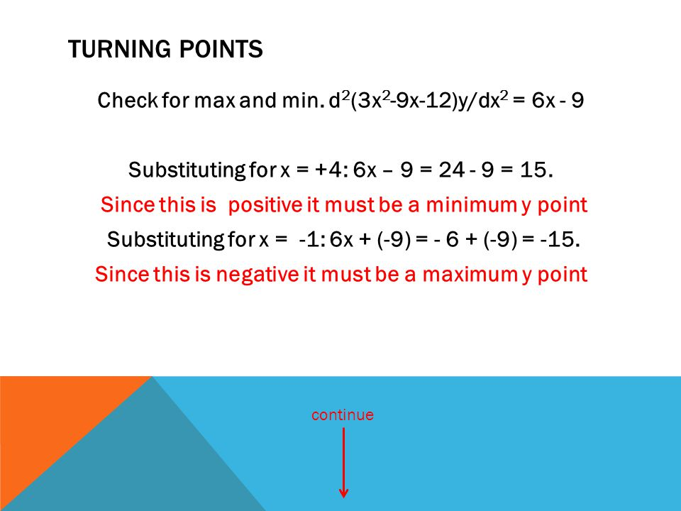 TURNING POINTS Check for max and min. d 2 (3x 2 -9x-12)y/dx 2 = 6x - 9 Substituting for x = +4: 6x – 9 = 24 - 9 = 15. Since this is positive it must b