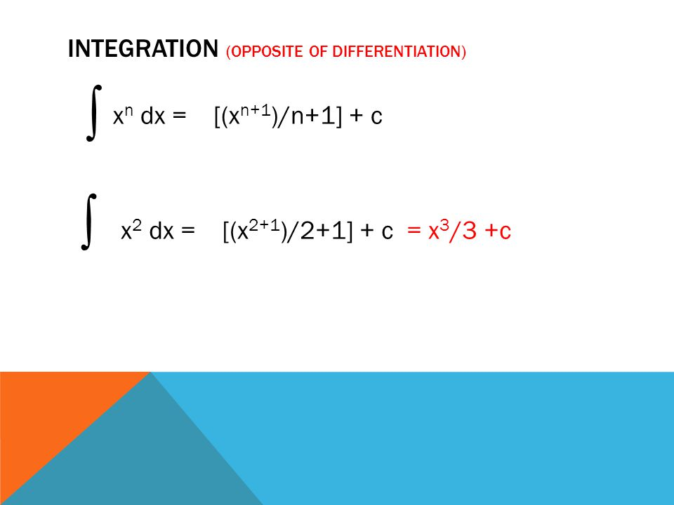 INTEGRATION (OPPOSITE OF DIFFERENTIATION) ∫ x n dx = [(x n+1 )/n+1] + c ∫ x 2 dx = [(x 2+1 )/2+1] + c = x 3 /3 +c