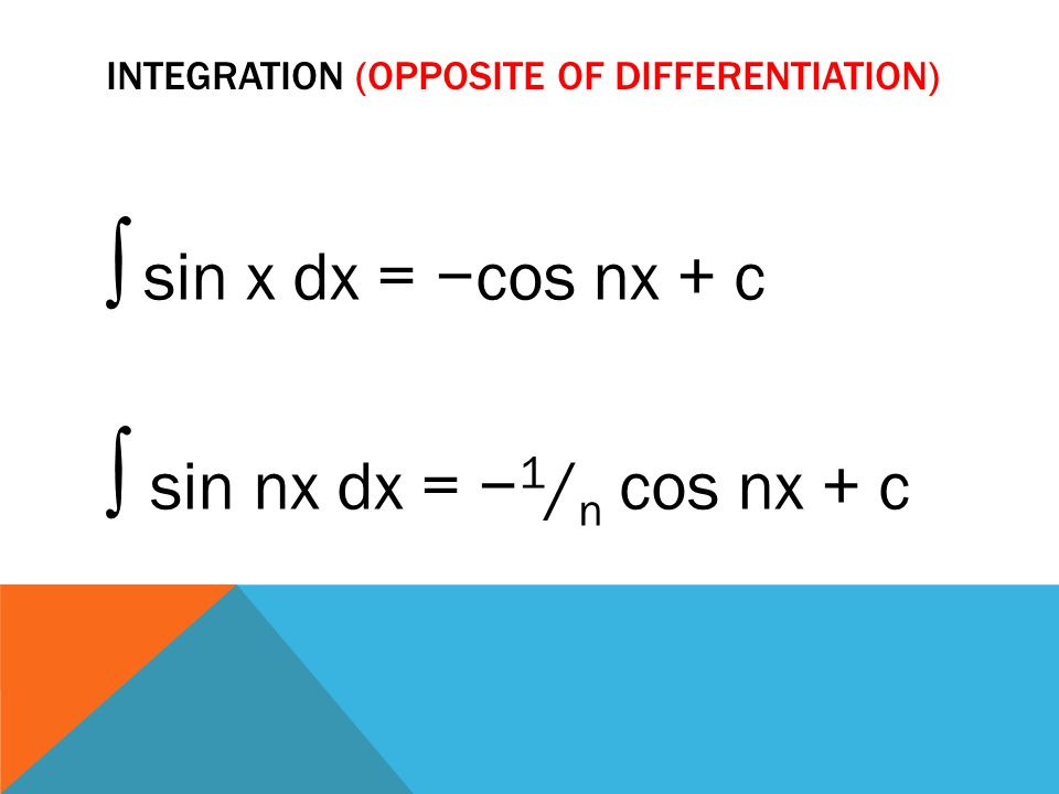 INTEGRATION (OPPOSITE OF DIFFERENTIATION) ∫ sin x dx = −cos nx + c ∫ sin nx dx = − 1 / n cos nx + c