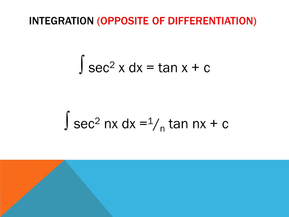 INTEGRATION (OPPOSITE OF DIFFERENTIATION) ∫ sec 2 x dx = tan x + c ∫ sec 2 nx dx = 1 / n tan nx + c