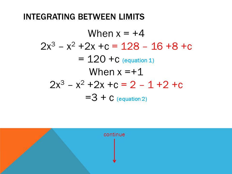 INTEGRATING BETWEEN LIMITS When x = +4 2x 3 – x 2 +2x +c = 128 – 16 +8 +c = 120 +c (equation 1) When x =+1 2x 3 – x 2 +2x +c = 2 – 1 +2 +c =3 + c (equ