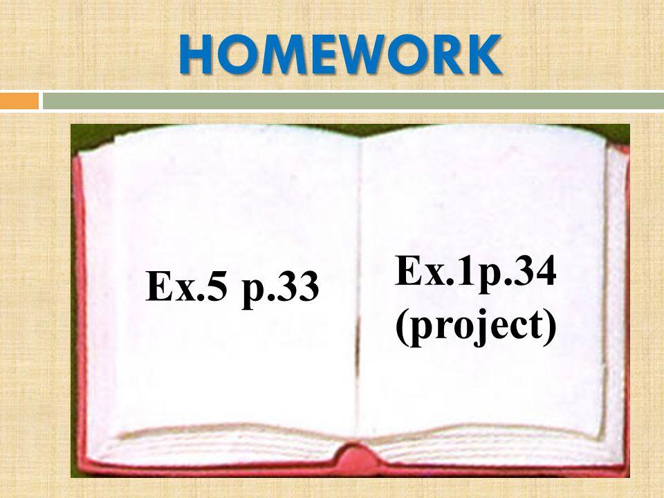 HOMEWORK Ex.5 p.33 Ex.1p.34 (project)