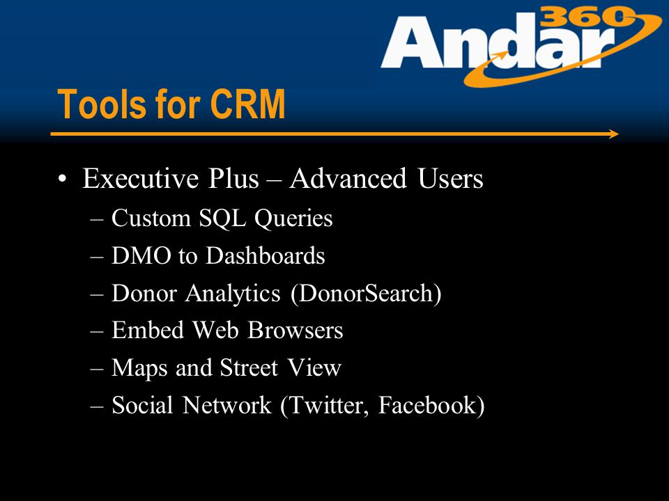 Tools for CRM Executive Plus – Advanced Users –Custom SQL Queries –DMO to Dashboards –Donor Analytics (DonorSearch) –Embed Web Browsers –Maps and Street View –Social Network (Twitter, Facebook)