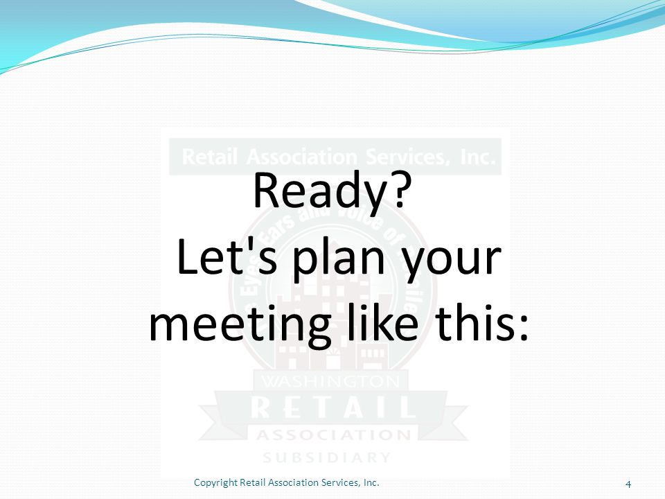 Ready Let s plan your meeting like this: Copyright Retail Association Services, Inc.4