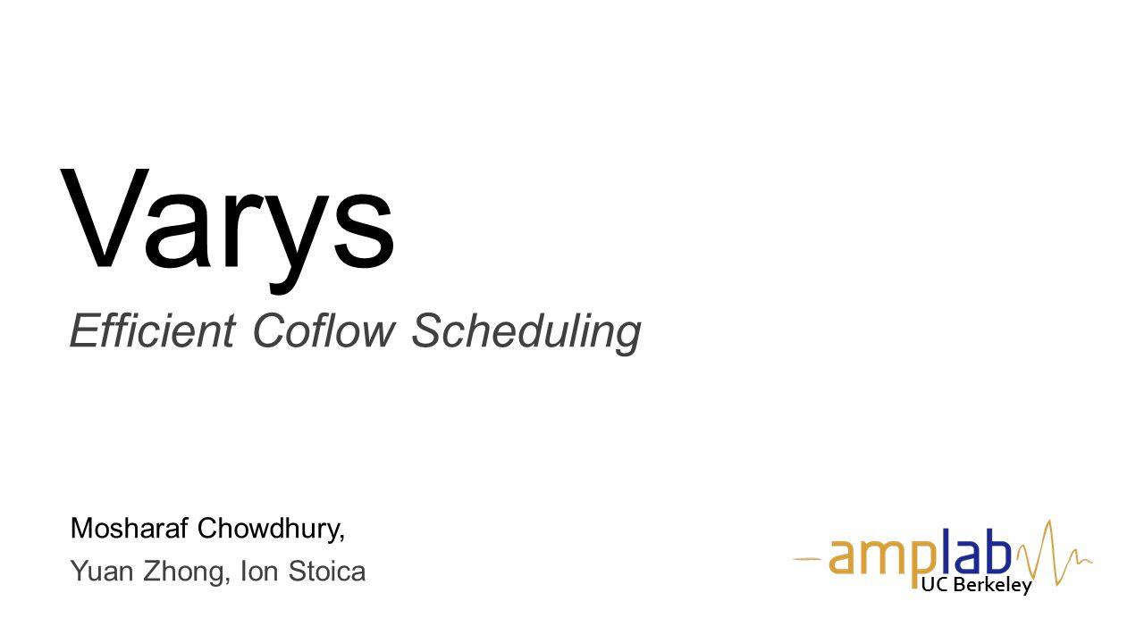 Varys Efficient Coflow Scheduling Mosharaf Chowdhury, Yuan Zhong, Ion Stoica UC Berkeley