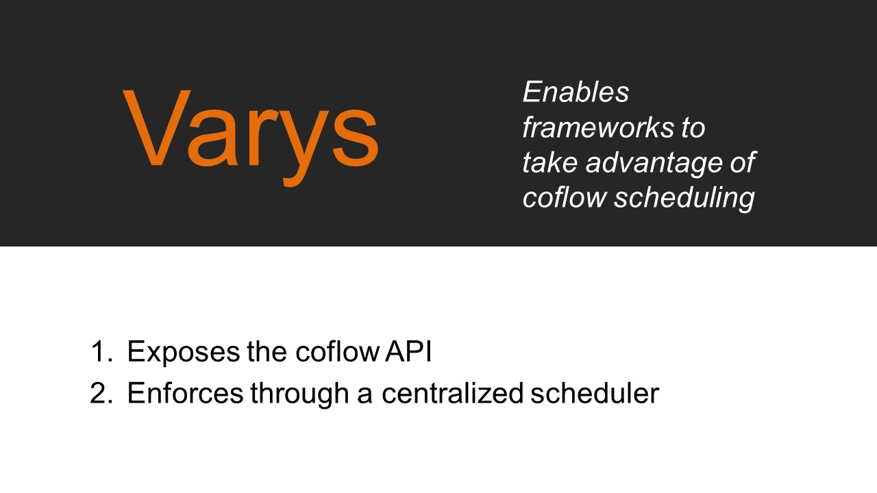Varys Enables frameworks to take advantage of coflow scheduling 1.Exposes the coflow API 2.Enforces through a centralized scheduler