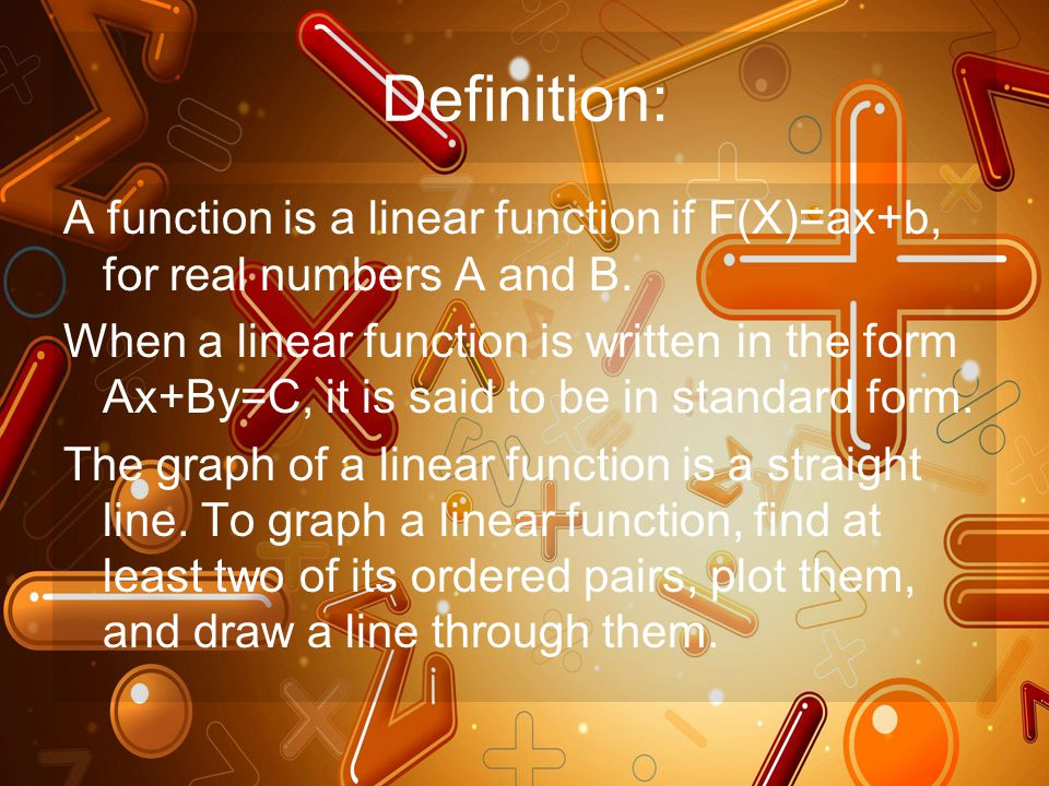 Definition: A function is a linear function if F(X)=ax+b, for real numbers A and B. When a linear function is written in the form Ax+By=C, it is said
