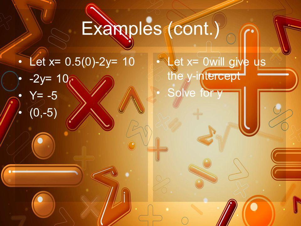 Examples (cont.) Let x= 0.5(0)-2y= 10 -2y= 10 Y= -5 (0,-5) Let x= 0will give us the y-intercept Solve for y