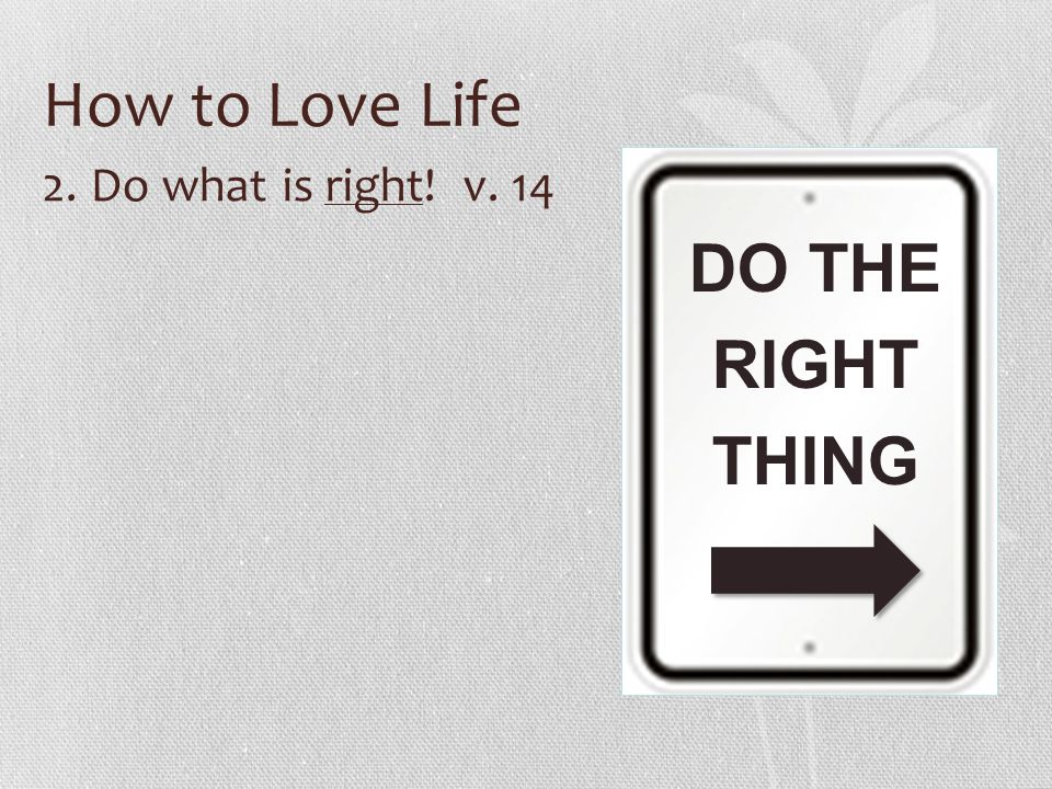 How to Love Life 2. Do what is right! v. 14 DO THE RIGHT THING