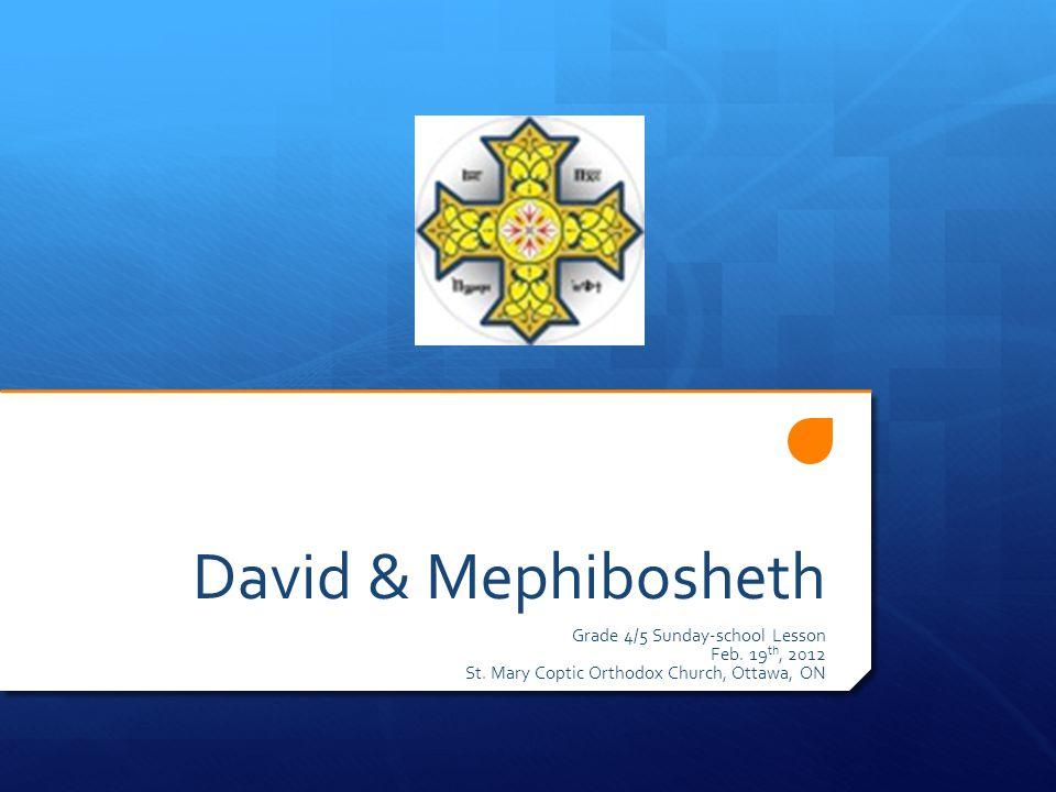 David & Mephibosheth Grade 4/5 Sunday-school Lesson Feb. 19 th, 2012 St. Mary Coptic Orthodox Church, Ottawa, ON