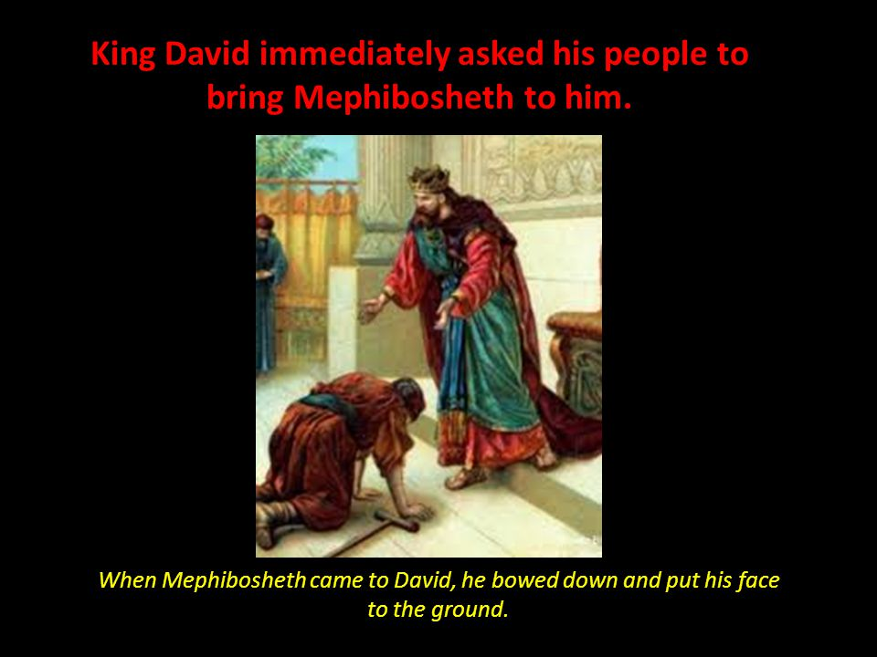 David and Goliath When Mephibosheth came to David, he bowed down and put his face to the ground. King David immediately asked his people to bring Meph