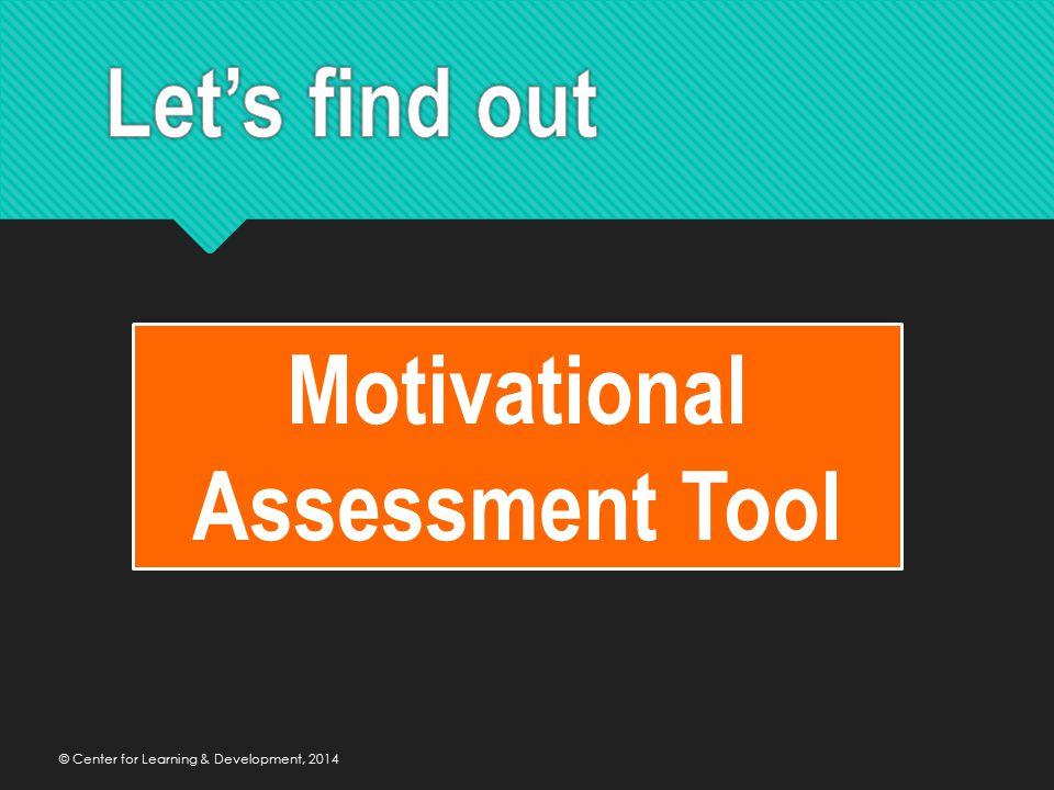 © Center for Learning & Development, 2014 Motivational Assessment Tool