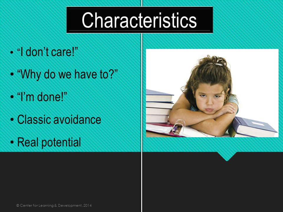 I don't care! Why do we have to I'm done! Classic avoidance Real potential Characteristics © Center for Learning & Development, 2014