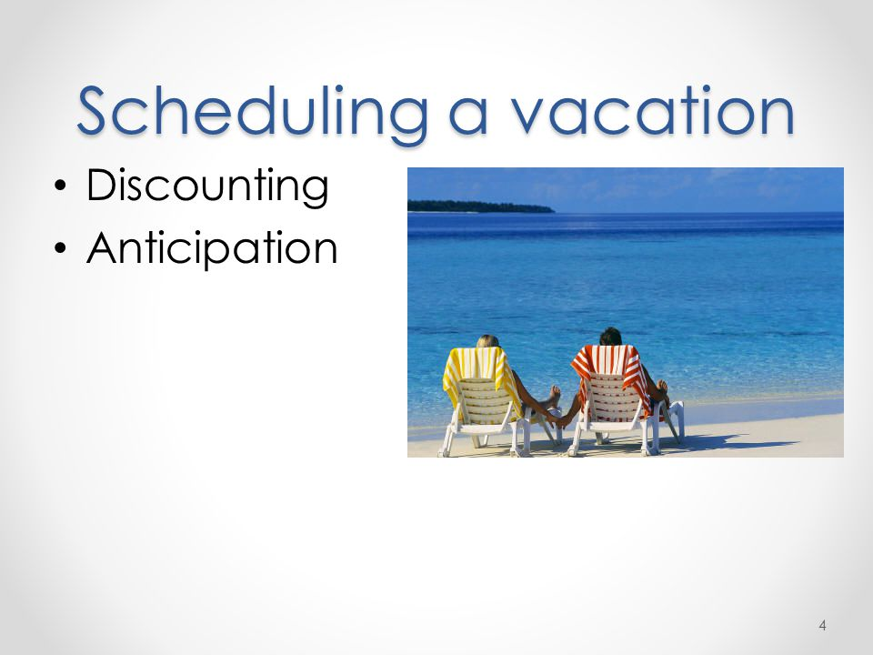 Scheduling a vacation Discounting Anticipation 4