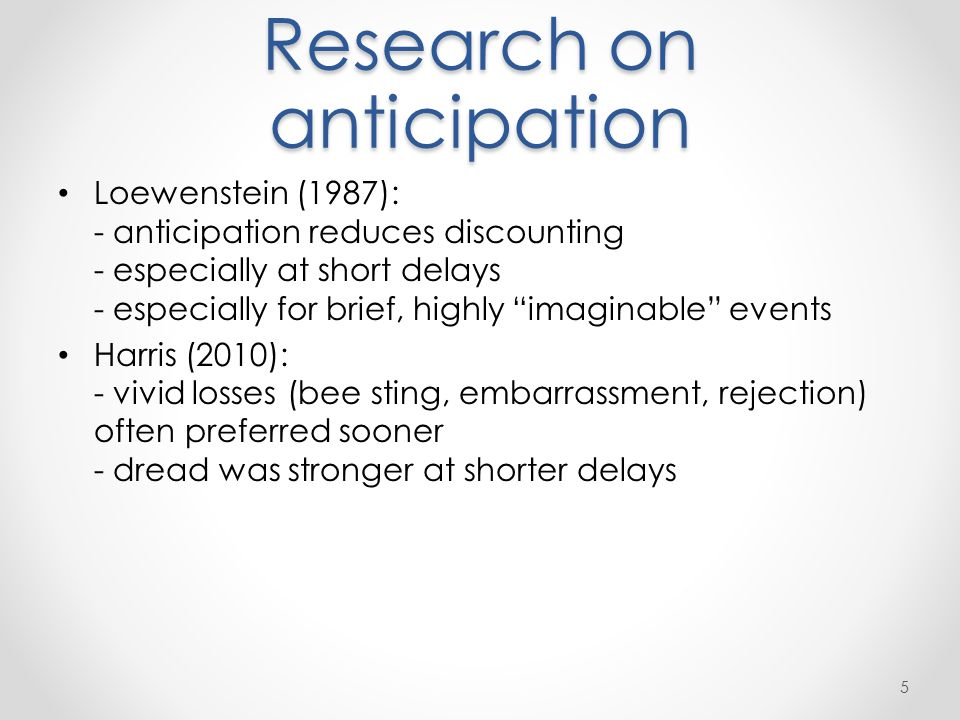 Research on anticipation Loewenstein (1987): - anticipation reduces discounting - especially at short delays - especially for brief, highly imaginable events Harris (2010): - vivid losses (bee sting, embarrassment, rejection) often preferred sooner - dread was stronger at shorter delays 5