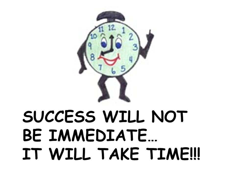 SUCCESS WILL NOT BE IMMEDIATE… IT WILL TAKE TIME!!!