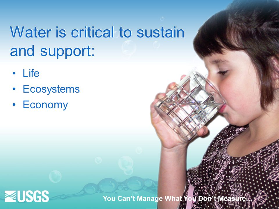 Water is critical to sustain and support: Life Ecosystems Economy Life Ecosystems Economy You Can't Manage What You Don't Measure…