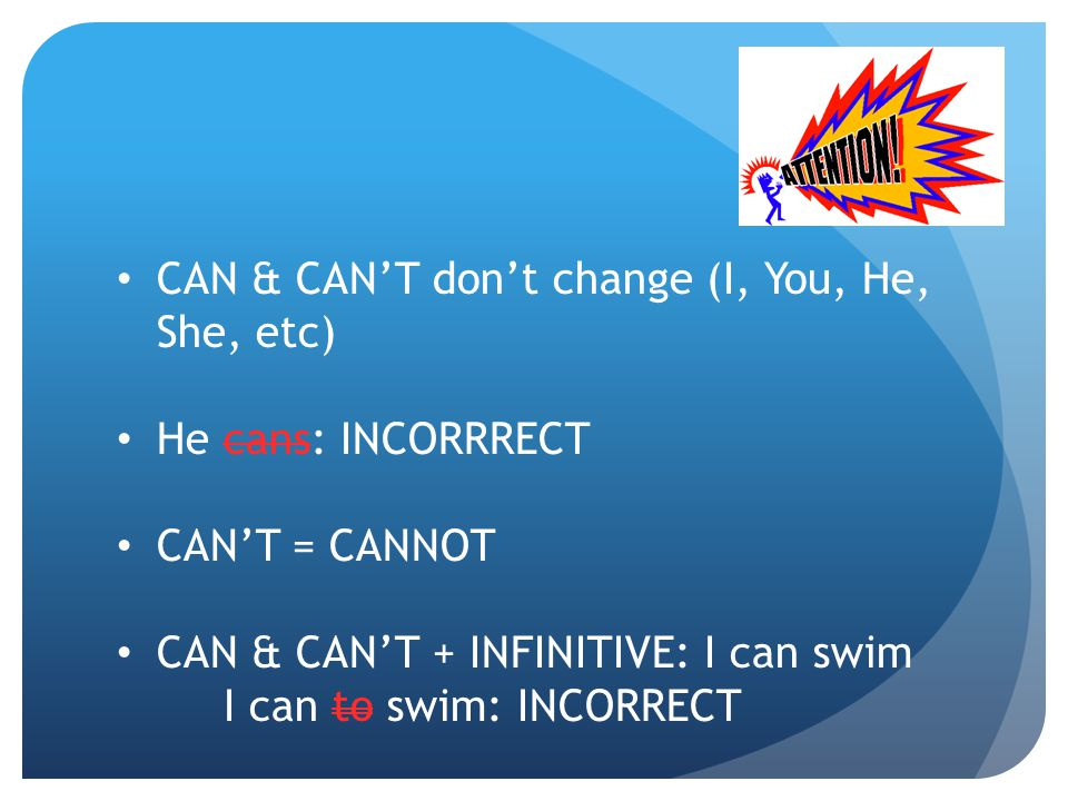 CAN & CAN'T don't change (I, You, He, She, etc) He cans: INCORRRECT CAN'T = CANNOT CAN & CAN'T + INFINITIVE: I can swim I can to swim: INCORRECT