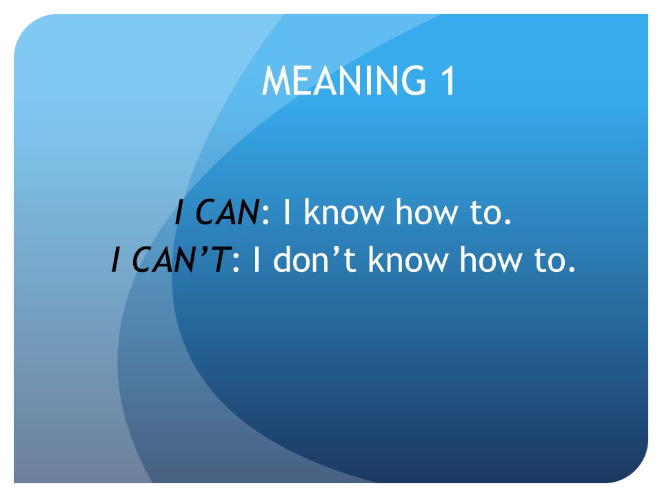 MEANING 1 I CAN: I know how to. I CAN'T: I don't know how to.