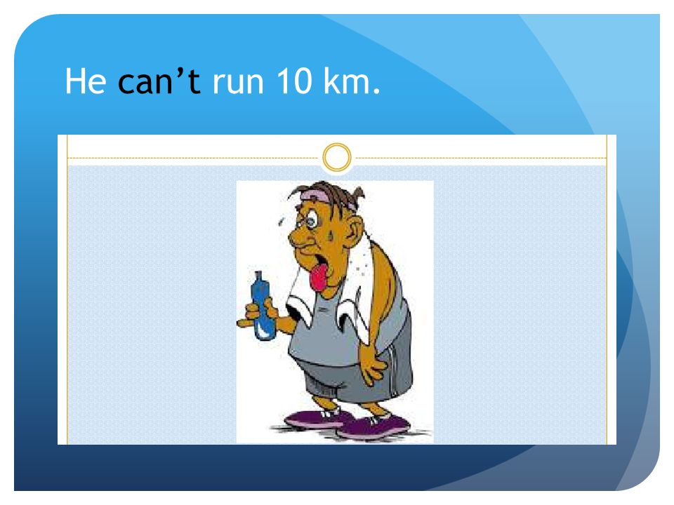 He can't run 10 km.
