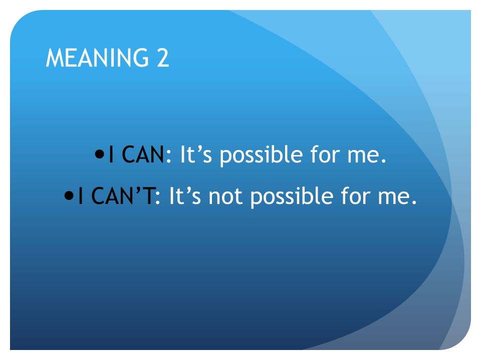 MEANING 2 I CAN: It's possible for me. I CAN'T: It's not possible for me.