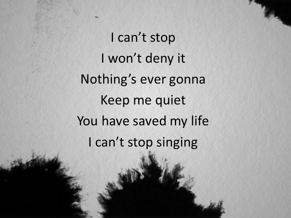 I can't stop I won't deny it Nothing's ever gonna Keep me quiet You have saved my life I can't stop singing