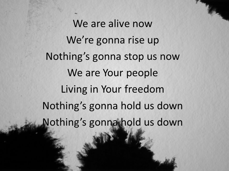 We are alive now We're gonna rise up Nothing's gonna stop us now We are Your people Living in Your freedom Nothing's gonna hold us down