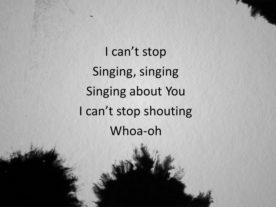 I can't stop Singing, singing Singing about You I can't stop shouting Whoa-oh