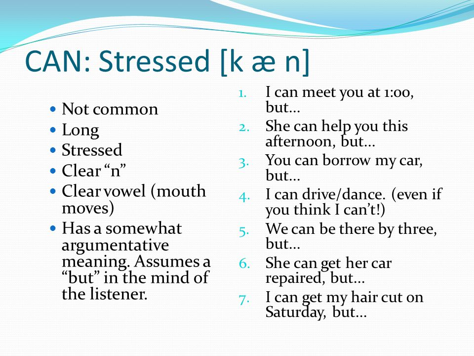 CAN: Stressed [k æ n] Not common Long Stressed Clear n Clear vowel (mouth moves) Has a somewhat argumentative meaning.
