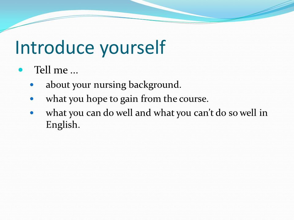 Introduce yourself Tell me... about your nursing background.
