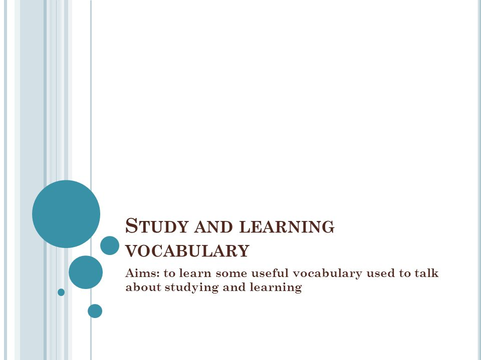 S TUDY AND LEARNING VOCABULARY Aims: to learn some useful vocabulary used to talk about studying and learning