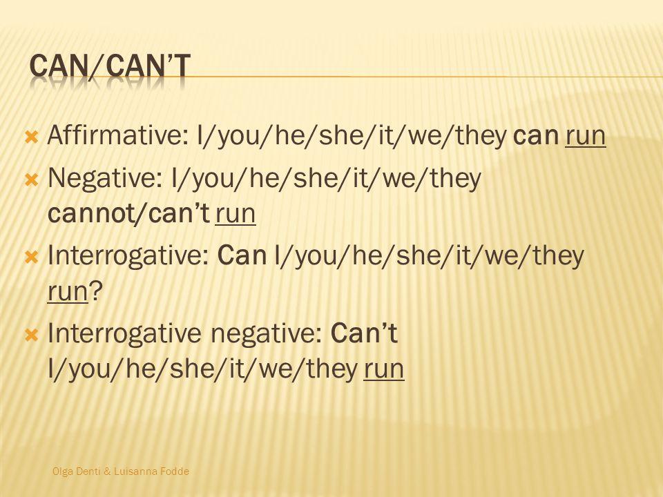 Olga Denti & Luisanna Fodde  Affirmative: I/you/he/she/it/we/they can run  Negative: I/you/he/she/it/we/they cannot/can't run  Interrogative: Can I/you/he/she/it/we/they run.
