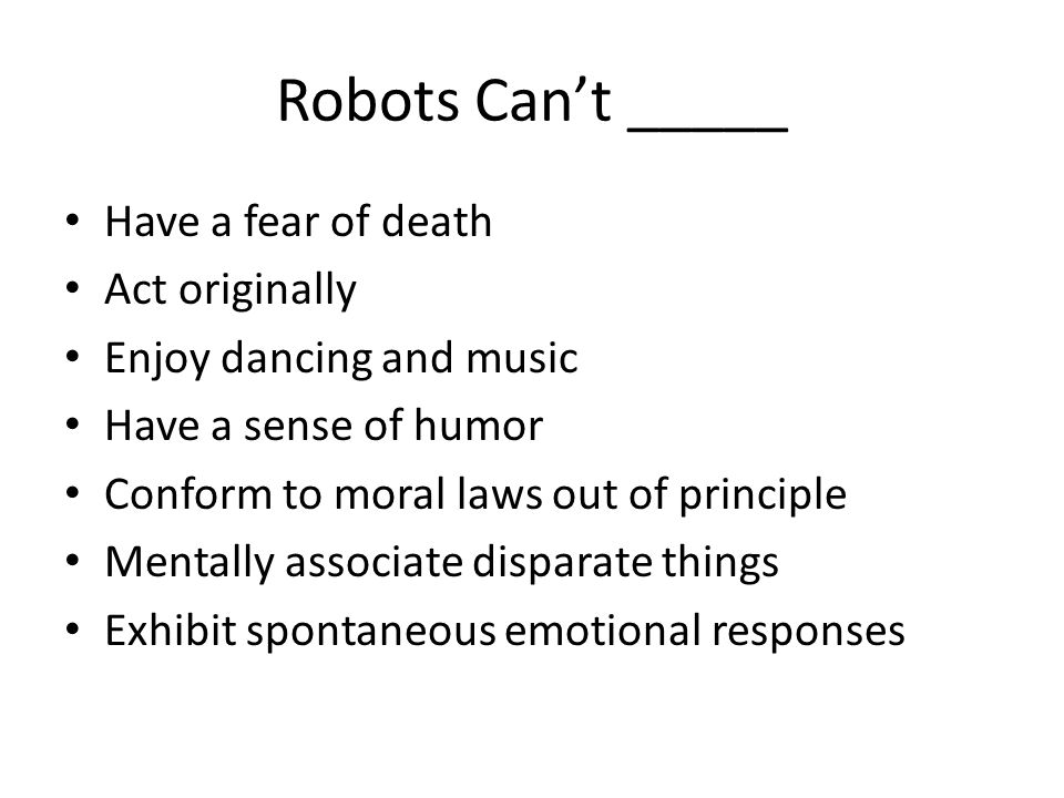 Robots Can't _____ Have a fear of death Act originally Enjoy dancing and music Have a sense of humor Conform to moral laws out of principle Mentally associate disparate things Exhibit spontaneous emotional responses