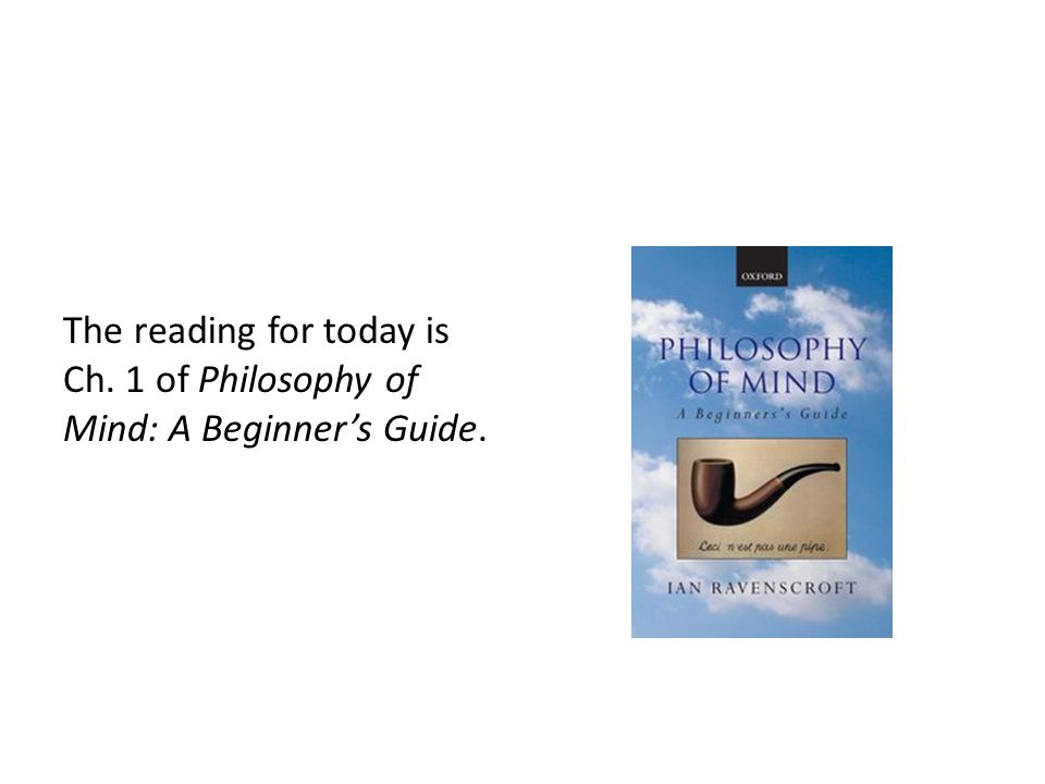 The reading for today is Ch. 1 of Philosophy of Mind: A Beginner's Guide.