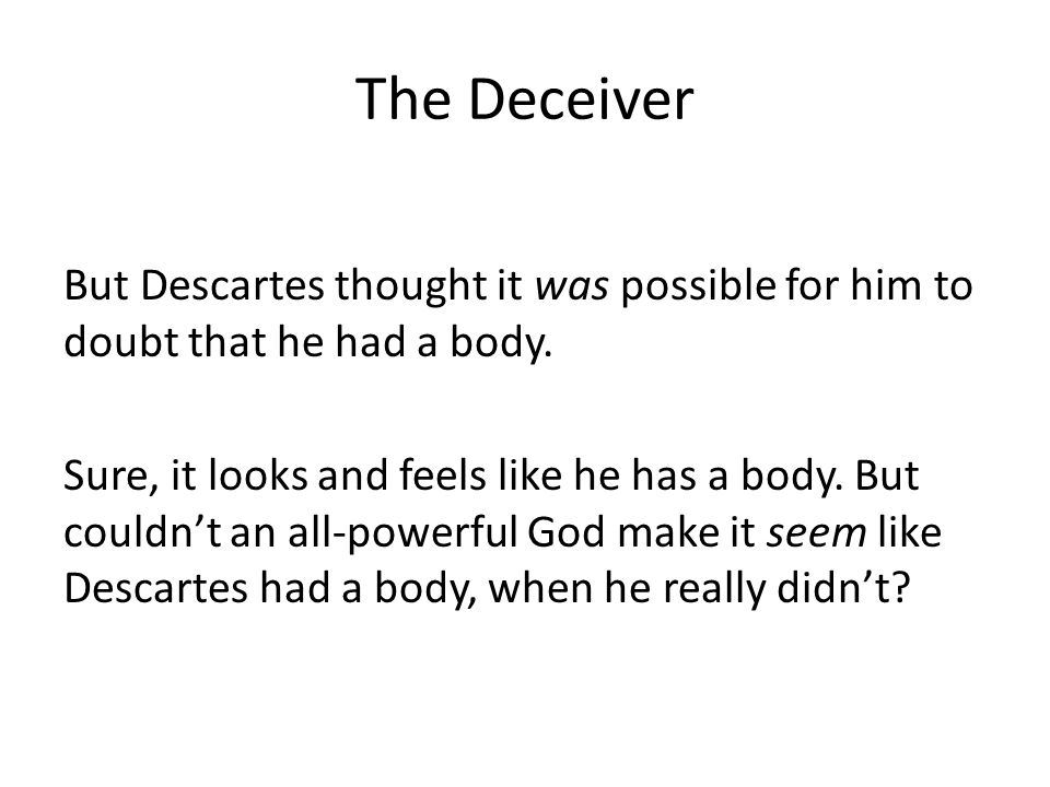 The Deceiver But Descartes thought it was possible for him to doubt that he had a body.