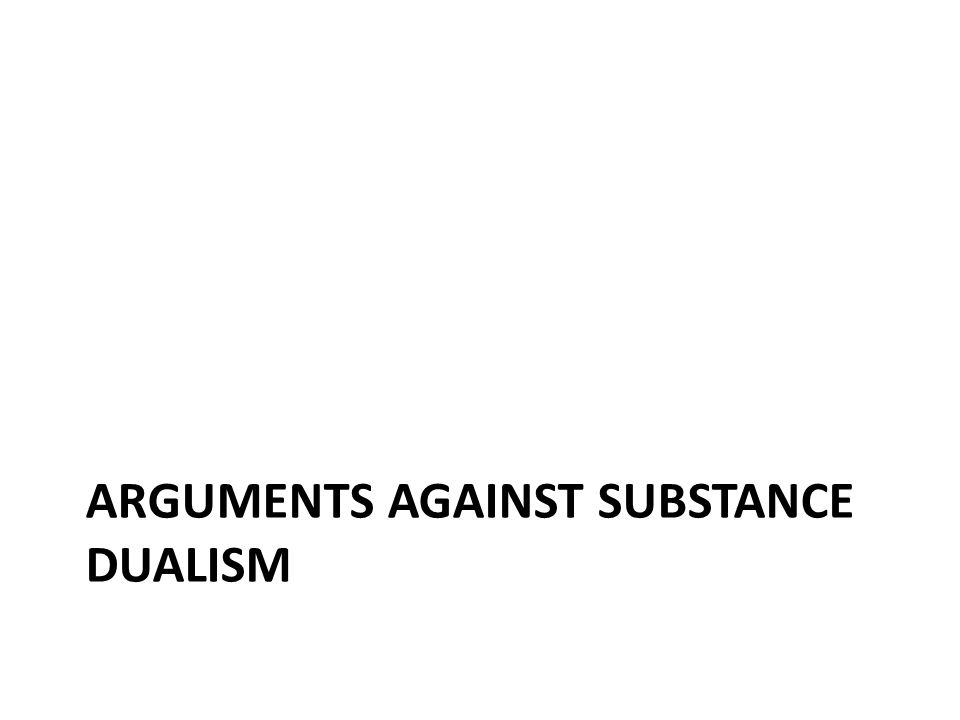 ARGUMENTS AGAINST SUBSTANCE DUALISM