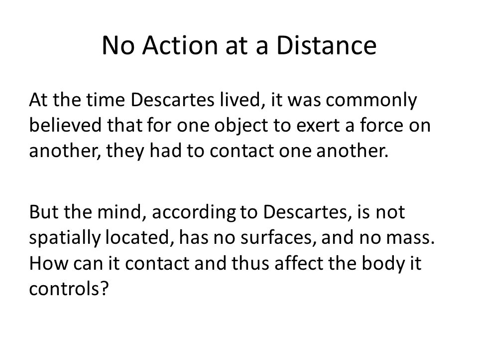 No Action at a Distance At the time Descartes lived, it was commonly believed that for one object to exert a force on another, they had to contact one another.