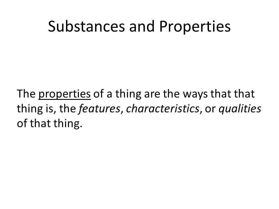 Substances and Properties The properties of a thing are the ways that that thing is, the features, characteristics, or qualities of that thing.