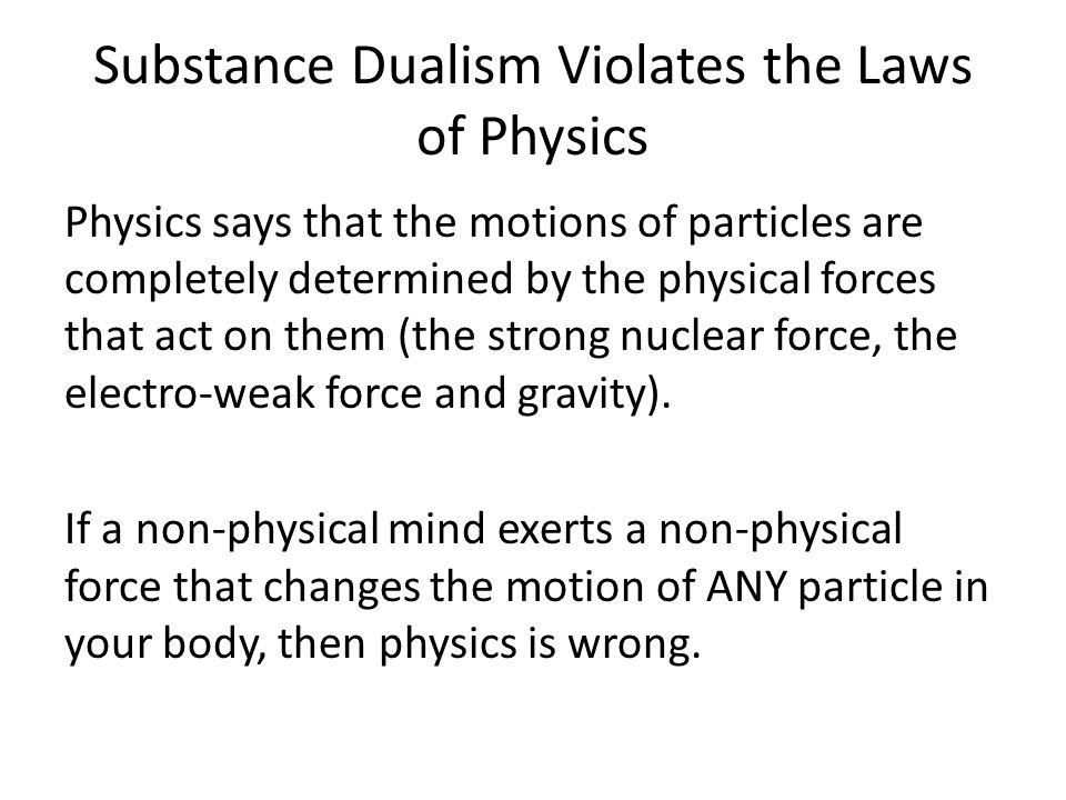 Substance Dualism Violates the Laws of Physics Physics says that the motions of particles are completely determined by the physical forces that act on them (the strong nuclear force, the electro-weak force and gravity).