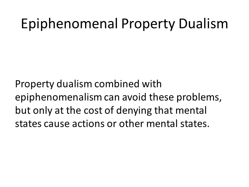 Epiphenomenal Property Dualism Property dualism combined with epiphenomenalism can avoid these problems, but only at the cost of denying that mental states cause actions or other mental states.