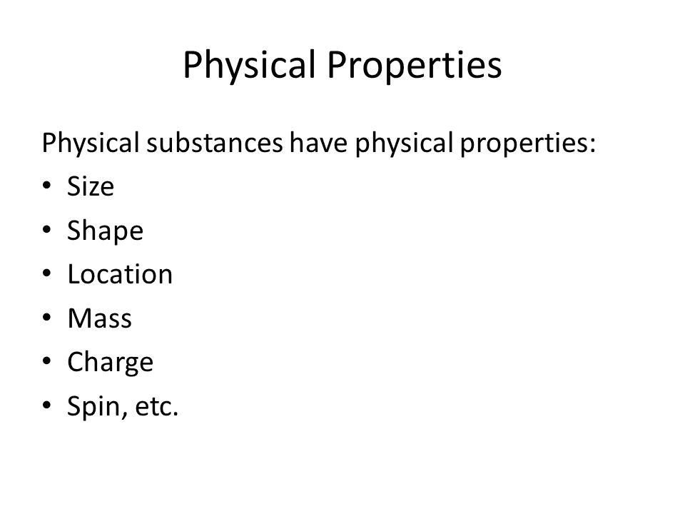 Physical Properties Physical substances have physical properties: Size Shape Location Mass Charge Spin, etc.