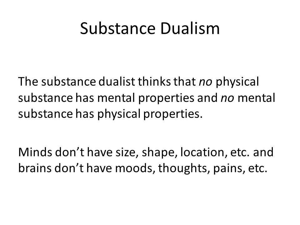Substance Dualism The substance dualist thinks that no physical substance has mental properties and no mental substance has physical properties.