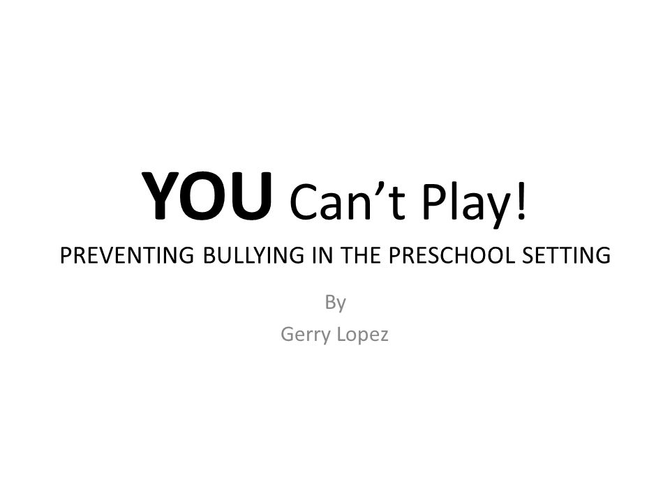 YOU Can't Play! PREVENTING BULLYING IN THE PRESCHOOL SETTING By Gerry Lopez
