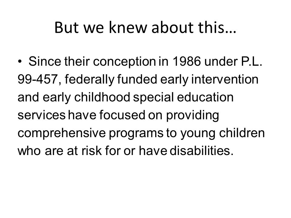 But we knew about this… Since their conception in 1986 under P.L. 99-457, federally funded early intervention and early childhood special education se