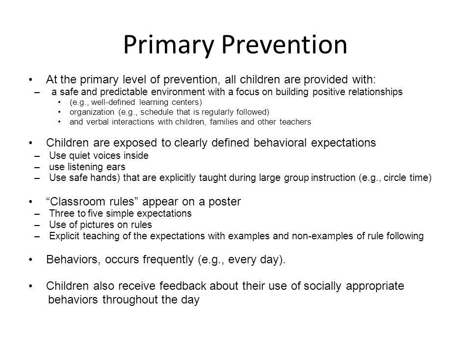 Primary Prevention At the primary level of prevention, all children are provided with: – a safe and predictable environment with a focus on building p