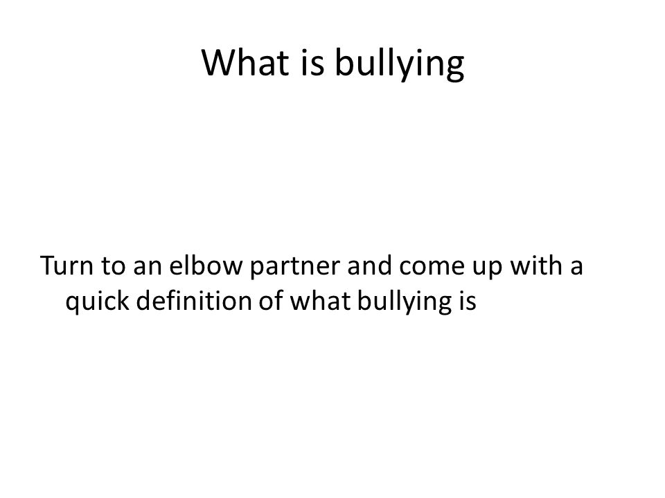 What is bullying Turn to an elbow partner and come up with a quick definition of what bullying is