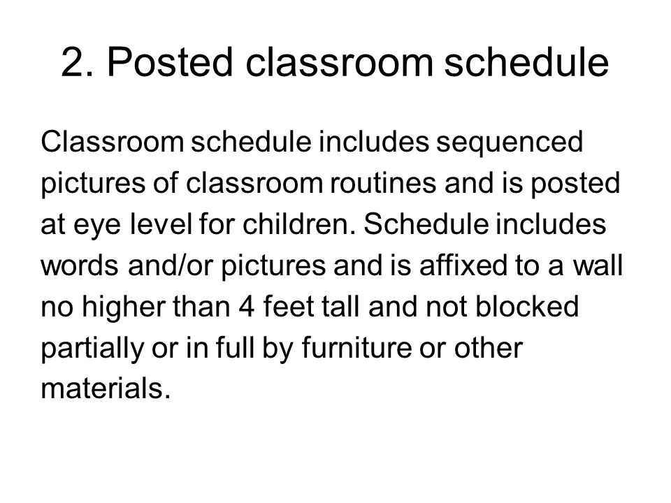 2. Posted classroom schedule Classroom schedule includes sequenced pictures of classroom routines and is posted at eye level for children. Schedule in