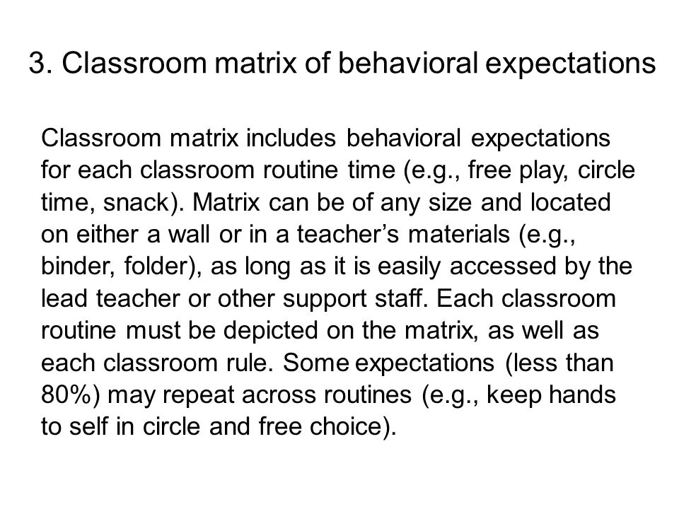 3. Classroom matrix of behavioral expectations Classroom matrix includes behavioral expectations for each classroom routine time (e.g., free play, cir
