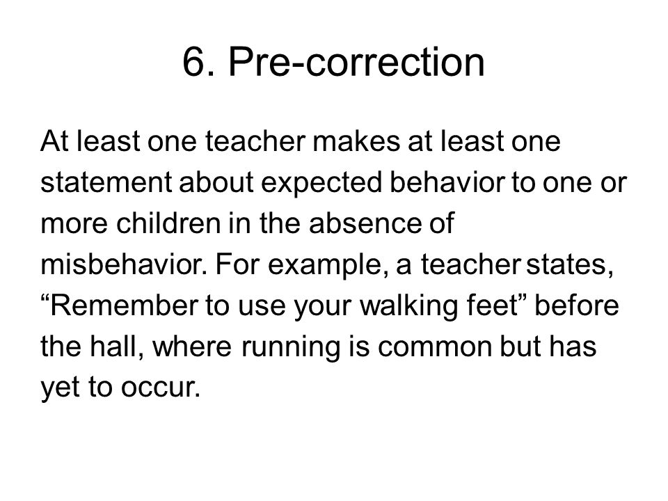 6. Pre-correction At least one teacher makes at least one statement about expected behavior to one or more children in the absence of misbehavior. For