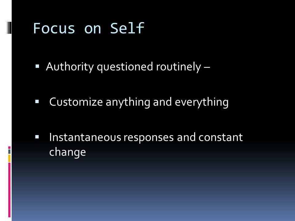Focus on Self  Authority questioned routinely –  Customize anything and everything  Instantaneous responses and constant change